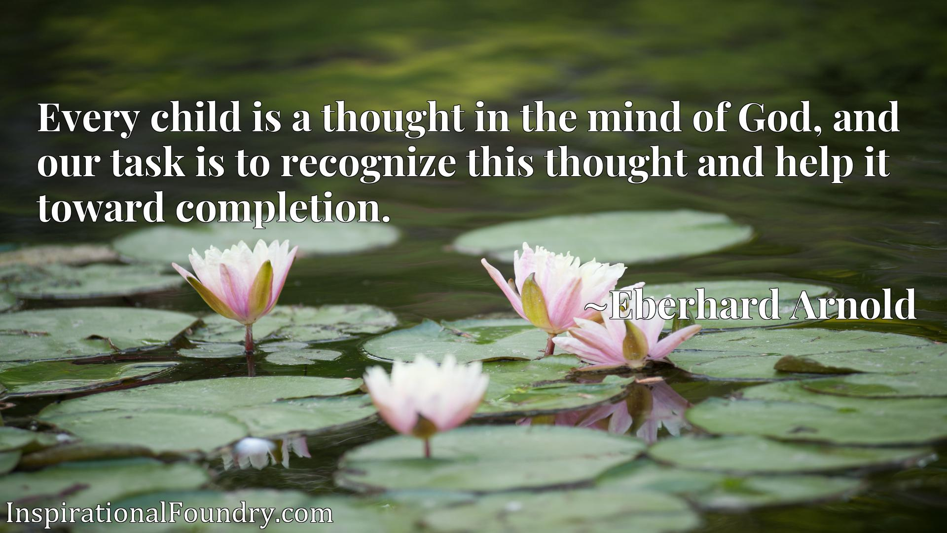 Every child is a thought in the mind of God, and our task is to recognize this thought and help it toward completion.