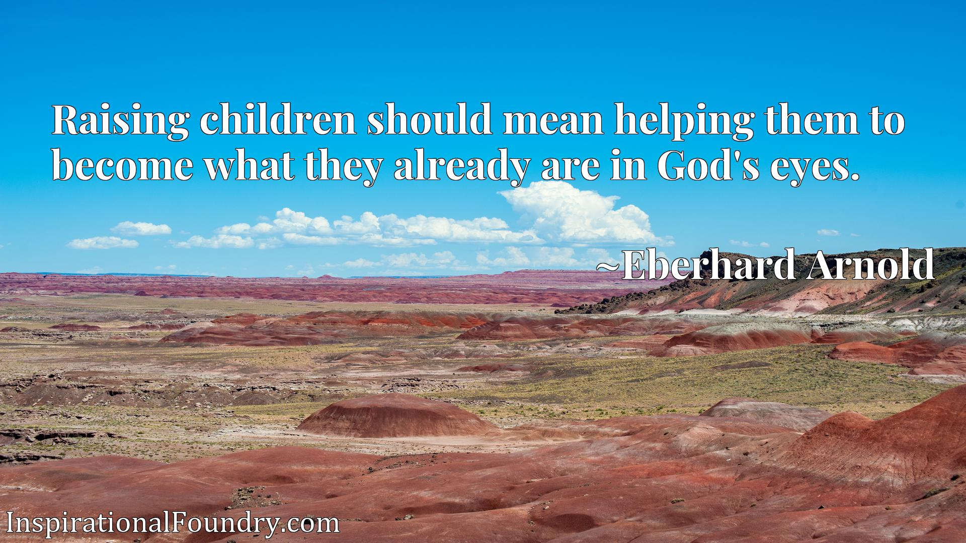 Quote Picture :Raising children should mean helping them to become what they already are in God's eyes.