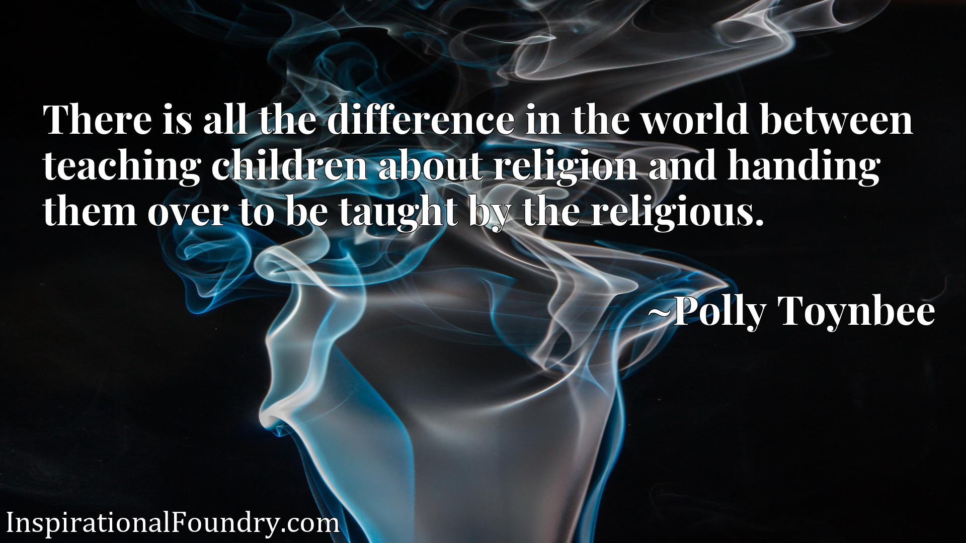 Quote Picture :There is all the difference in the world between teaching children about religion and handing them over to be taught by the religious.