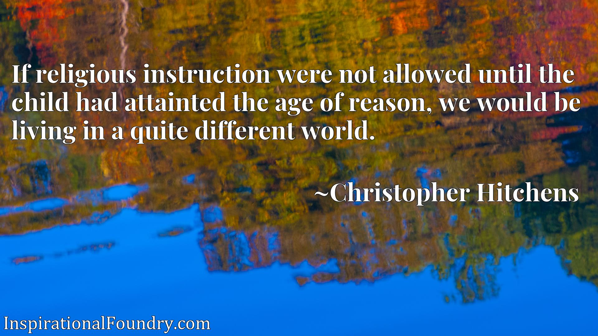 If religious instruction were not allowed until the child had attainted the age of reason, we would be living in a quite different world.