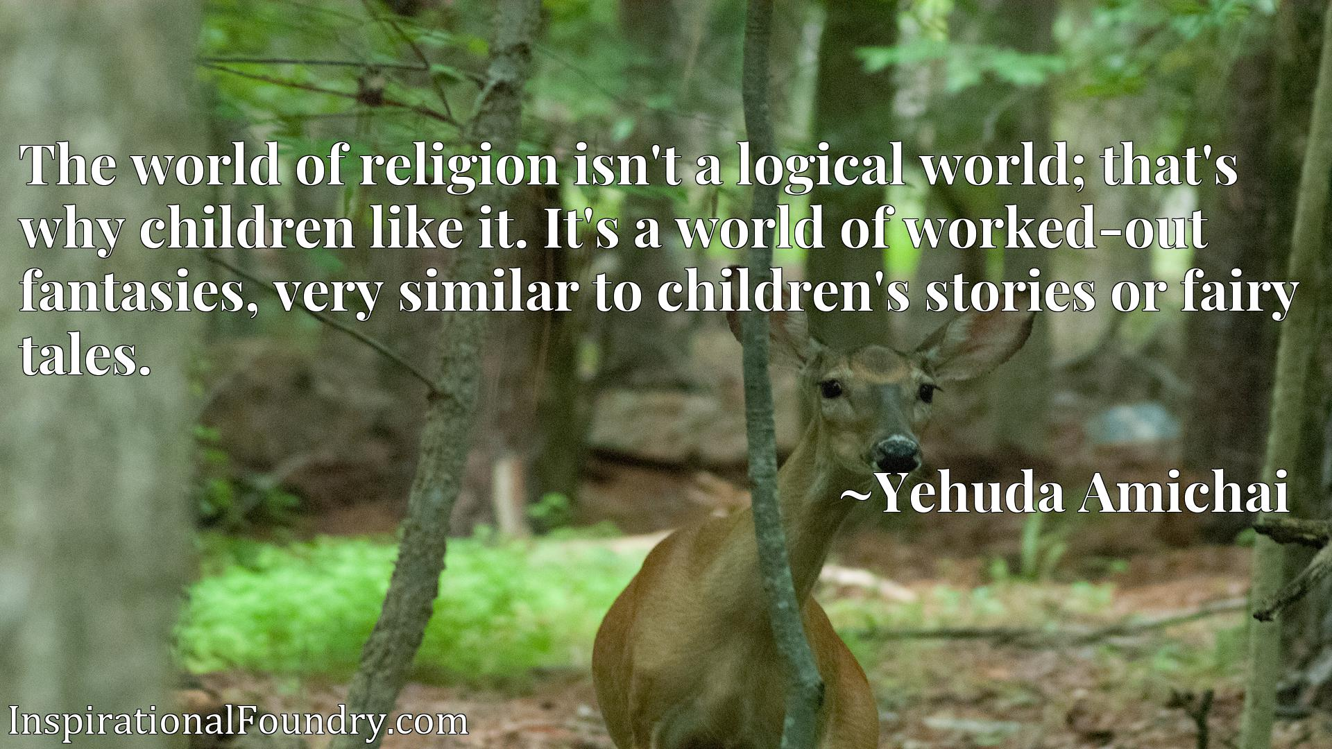 The world of religion isn't a logical world; that's why children like it. It's a world of worked-out fantasies, very similar to children's stories or fairy tales.