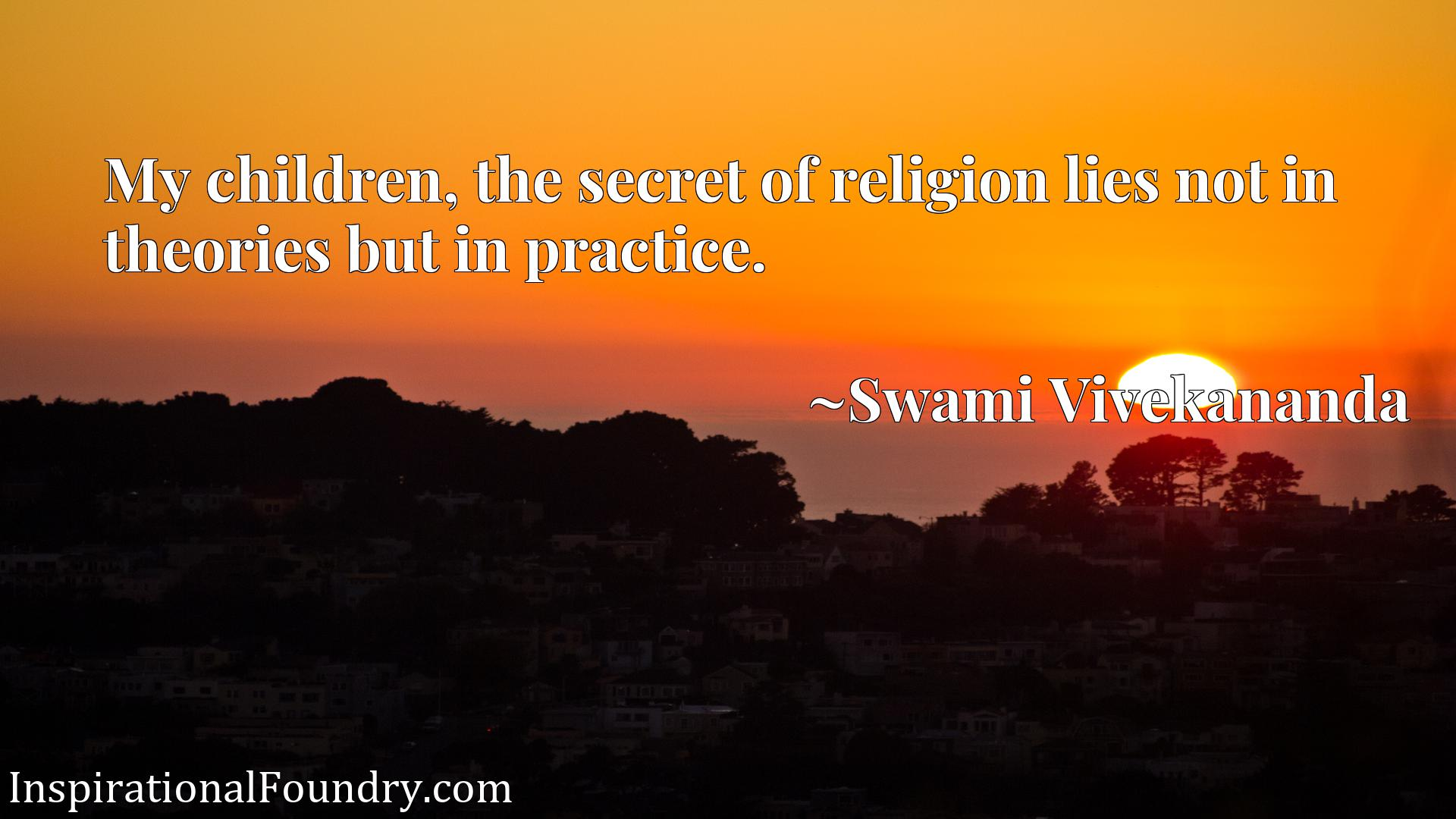 Quote Picture :My children, the secret of religion lies not in theories but in practice.