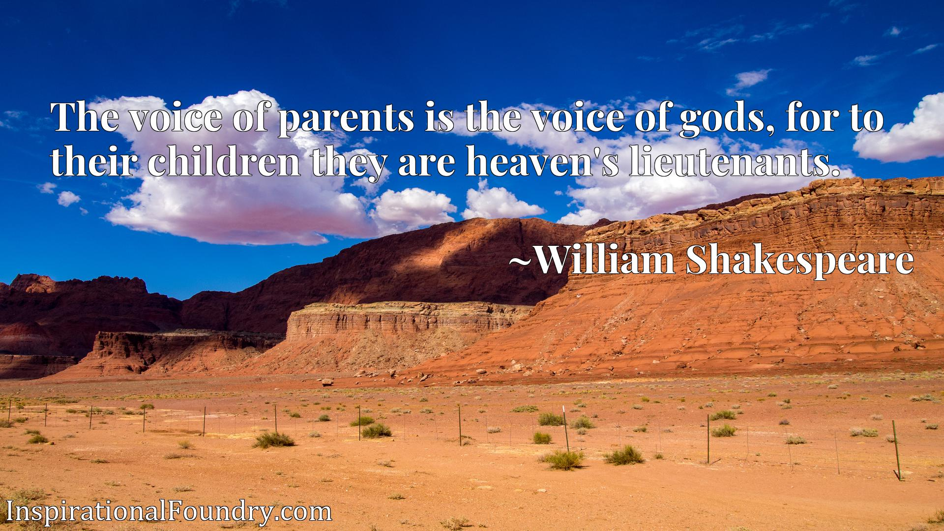 Quote Picture :The voice of parents is the voice of gods, for to their children they are heaven's lieutenants.
