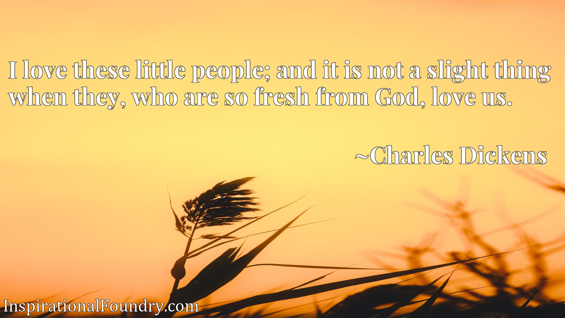 Quote Picture :I love these little people; and it is not a slight thing when they, who are so fresh from God, love us.