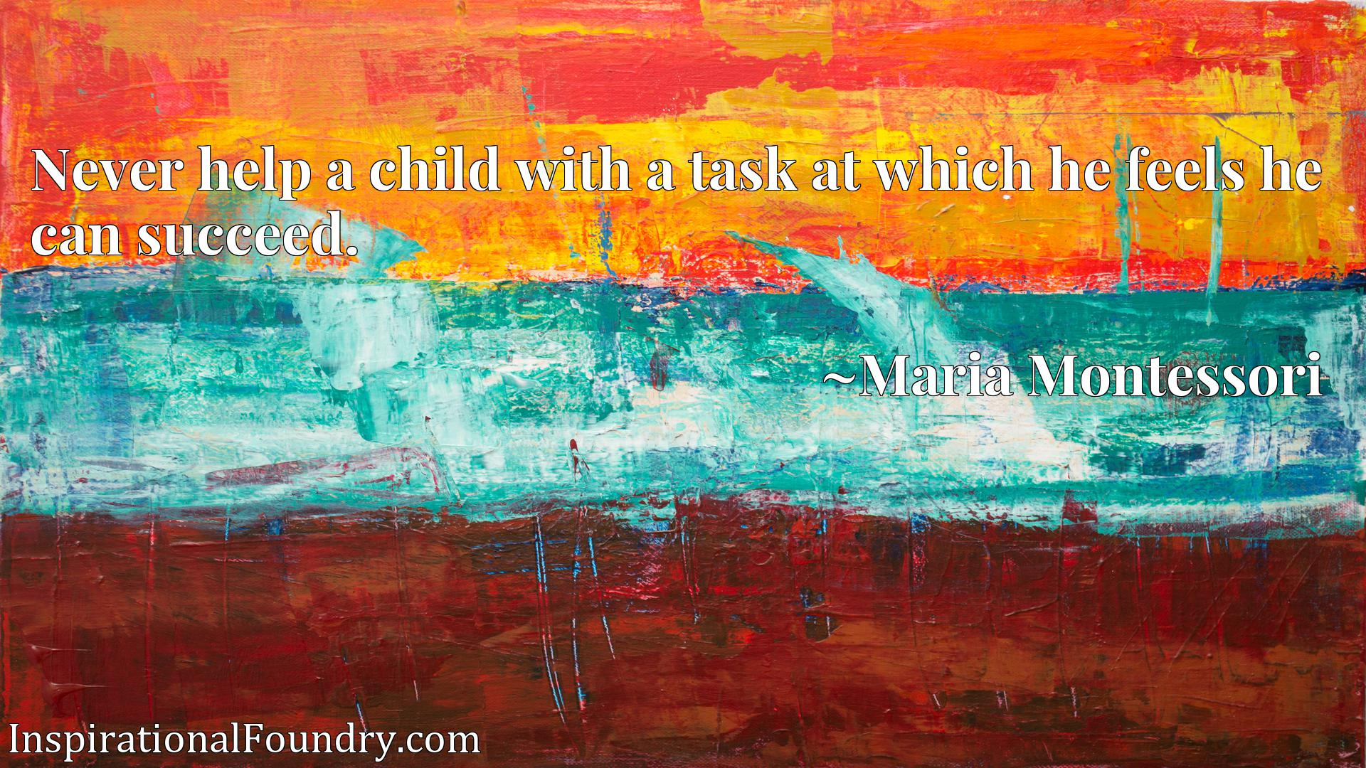 Quote Picture :Never help a child with a task at which he feels he can succeed.