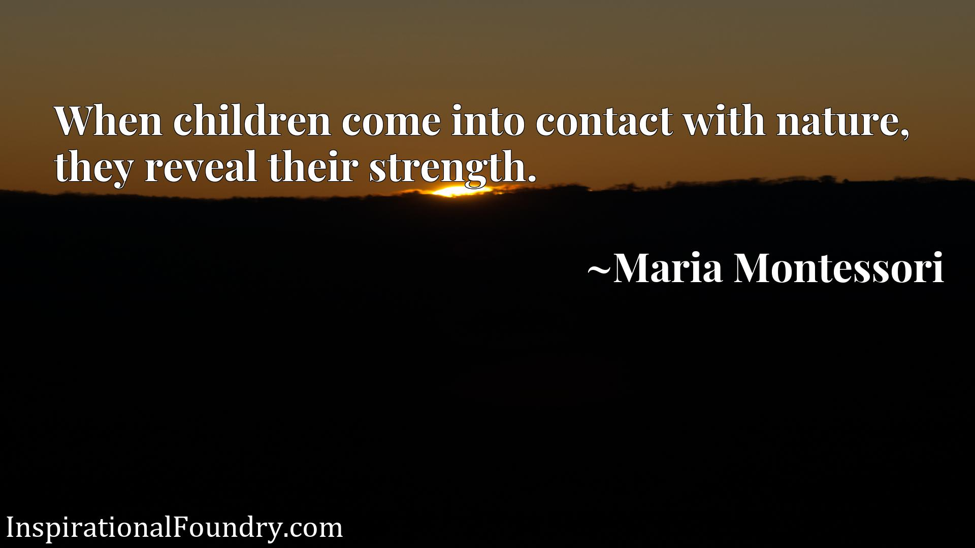 Quote Picture :When children come into contact with nature, they reveal their strength.