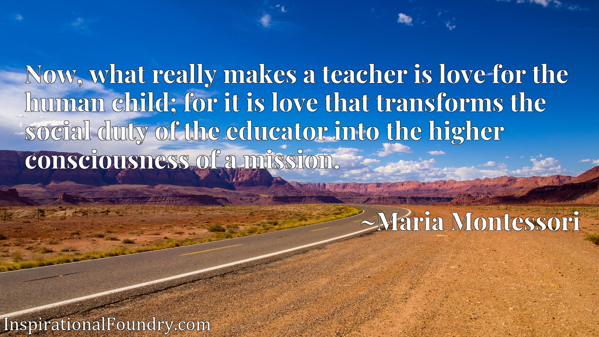Quote Picture :Now, what really makes a teacher is love for the human child; for it is love that transforms the social duty of the educator into the higher consciousness of a mission.