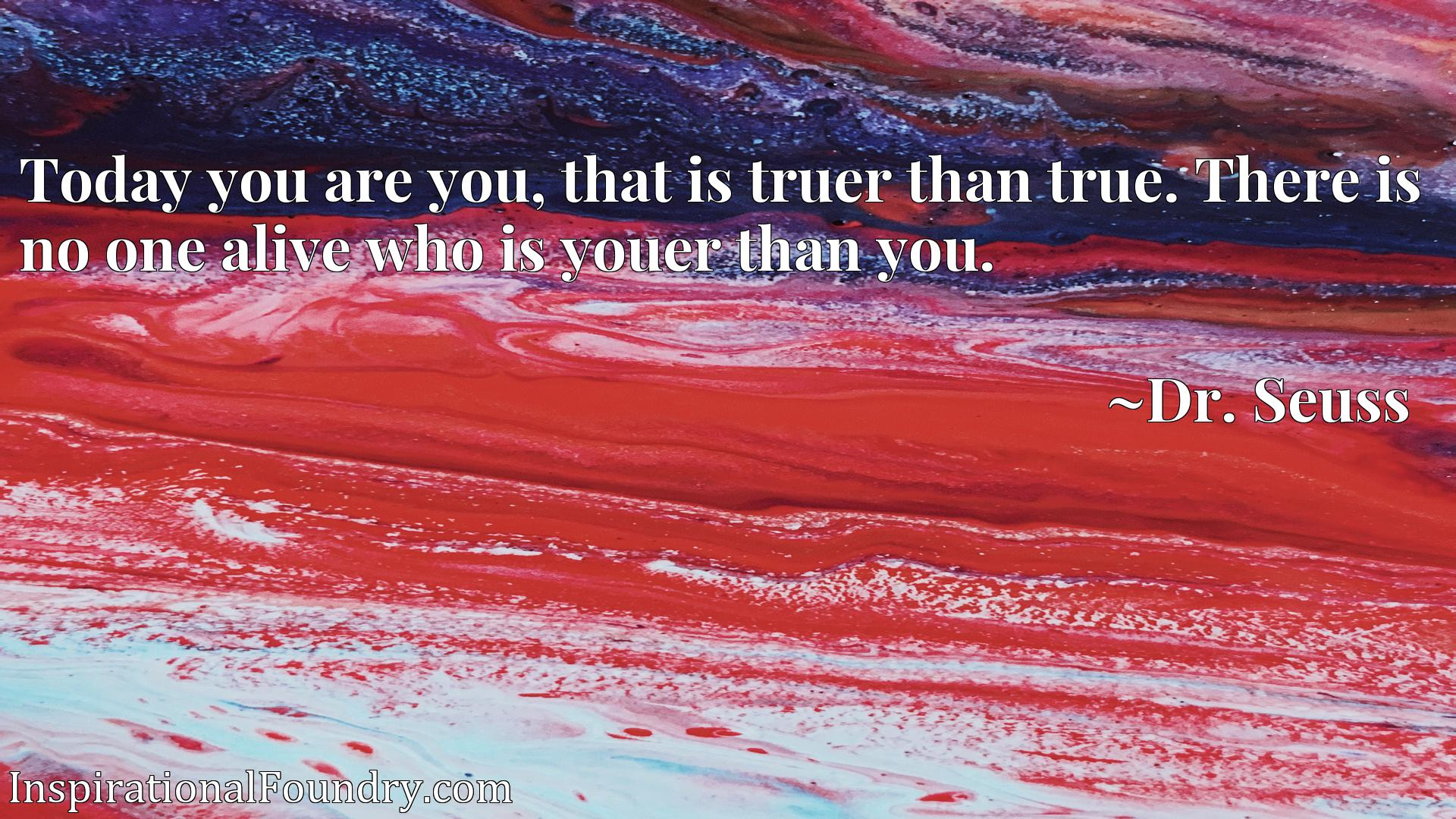 Quote Picture :Today you are you, that is truer than true. There is no one alive who is youer than you.