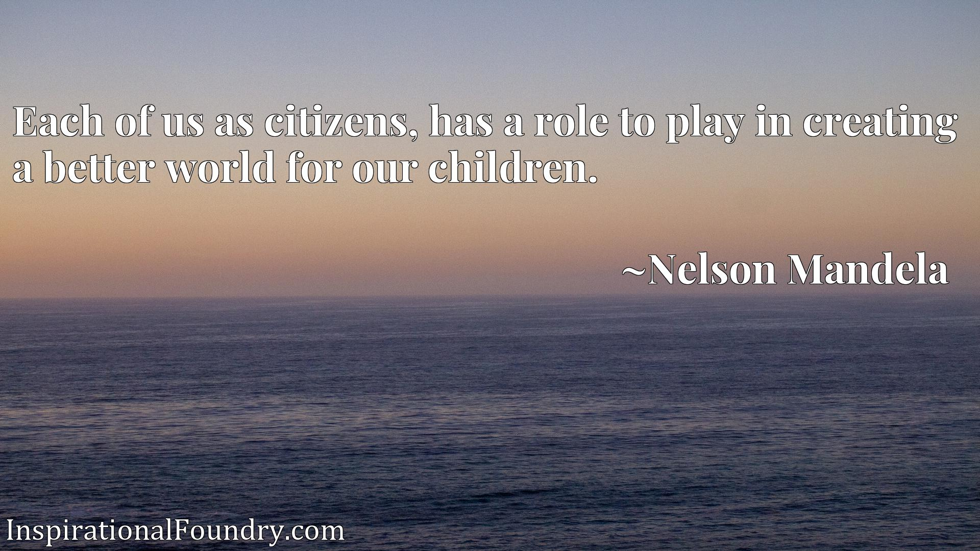 Quote Picture :Each of us as citizens, has a role to play in creating a better world for our children.