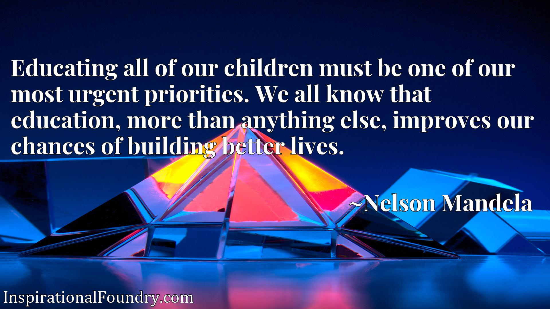 Quote Picture :Educating all of our children must be one of our most urgent priorities. We all know that education, more than anything else, improves our chances of building better lives.