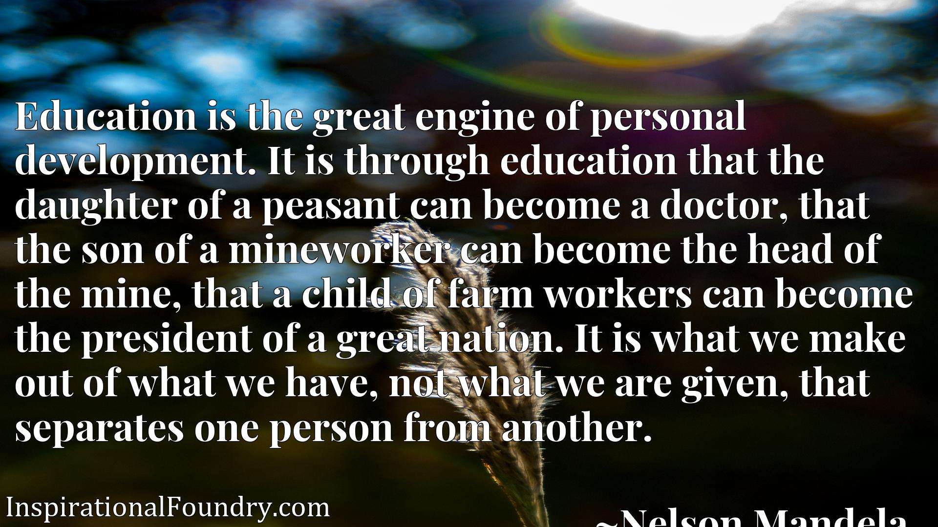 Quote Picture :Education is the great engine of personal development. It is through education that the daughter of a peasant can become a doctor, that the son of a mineworker can become the head of the mine, that a child of farm workers can become the president of a great nation. It is what we make out of what we have, not what we are given, that separates one person from another.