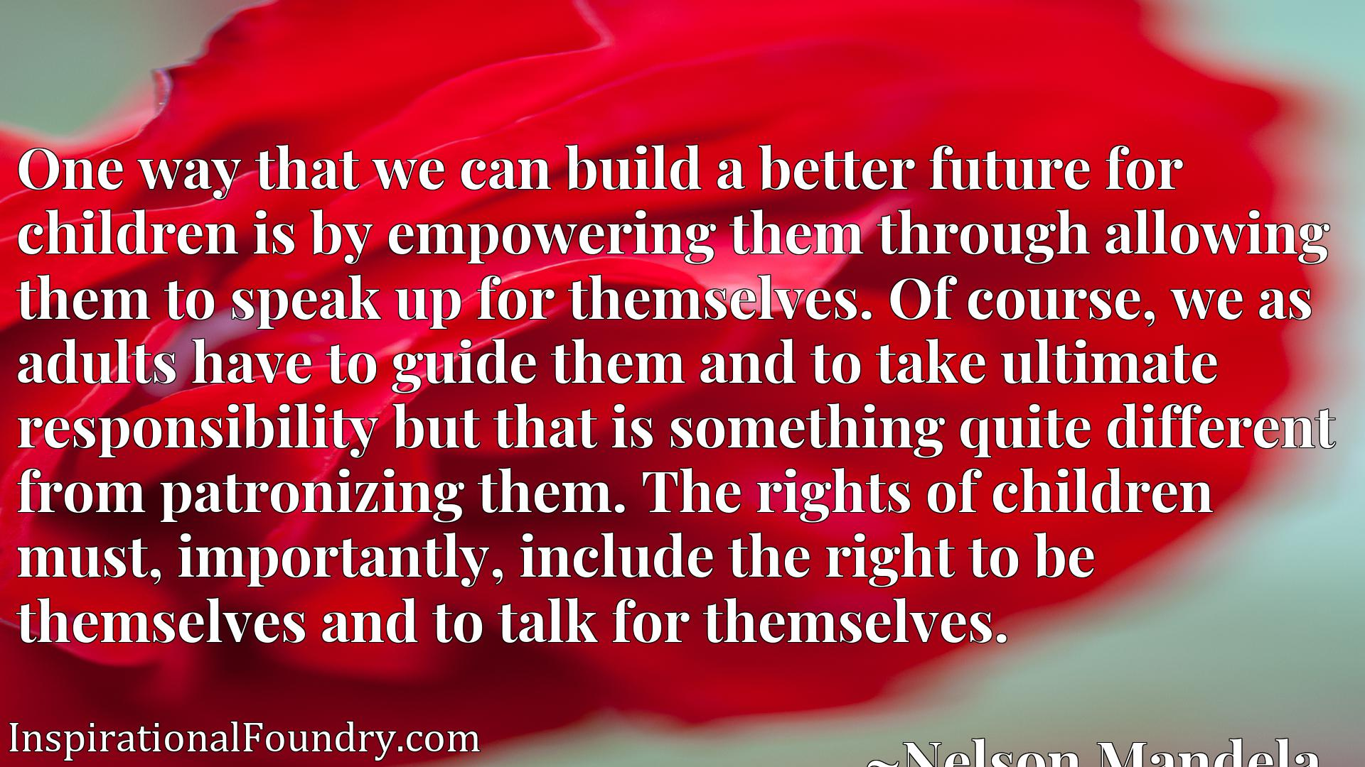Quote Picture :One way that we can build a better future for children is by empowering them through allowing them to speak up for themselves. Of course, we as adults have to guide them and to take ultimate responsibility but that is something quite different from patronizing them. The rights of children must, importantly, include the right to be themselves and to talk for themselves.
