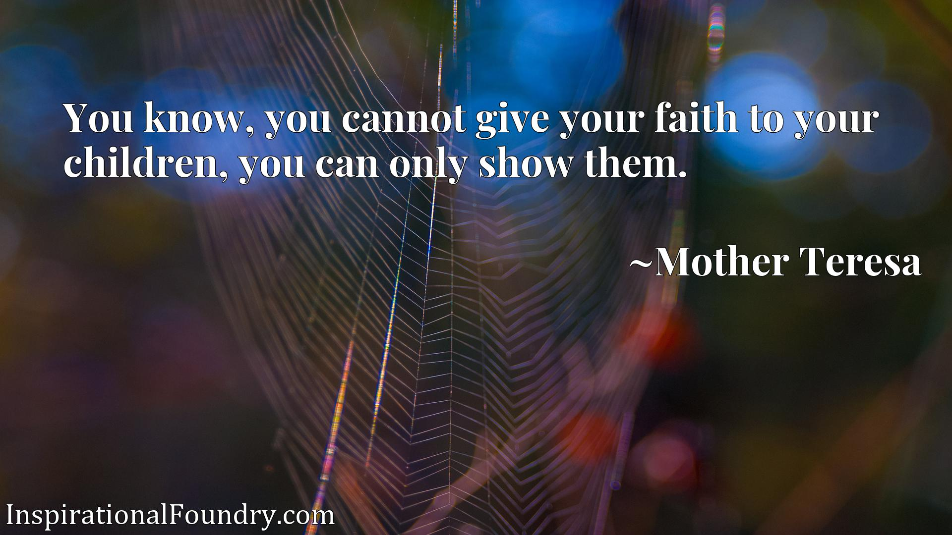 Quote Picture :You know, you cannot give your faith to your children, you can only show them.