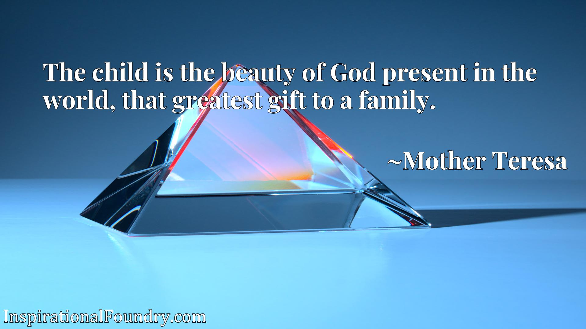 Quote Picture :The child is the beauty of God present in the world, that greatest gift to a family.