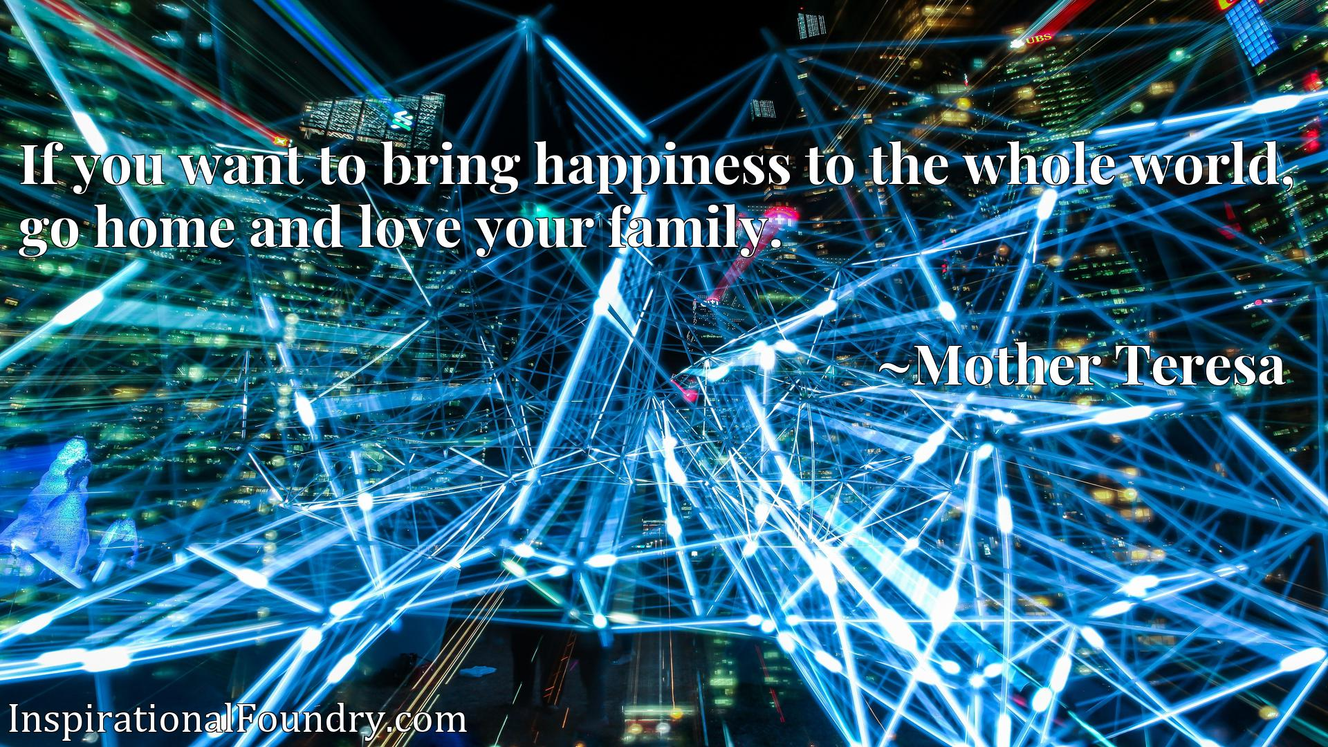 Quote Picture :If you want to bring happiness to the whole world, go home and love your family.