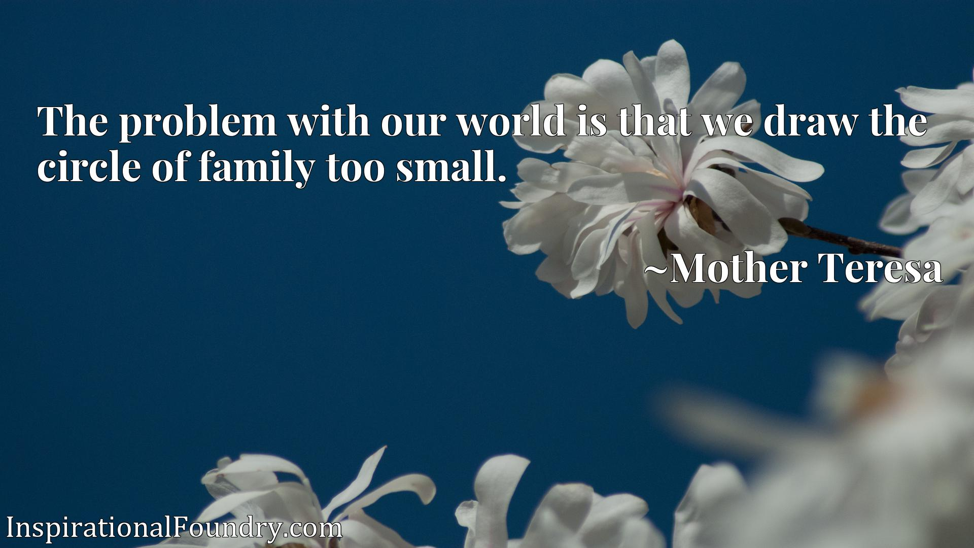 Quote Picture :The problem with our world is that we draw the circle of family too small.