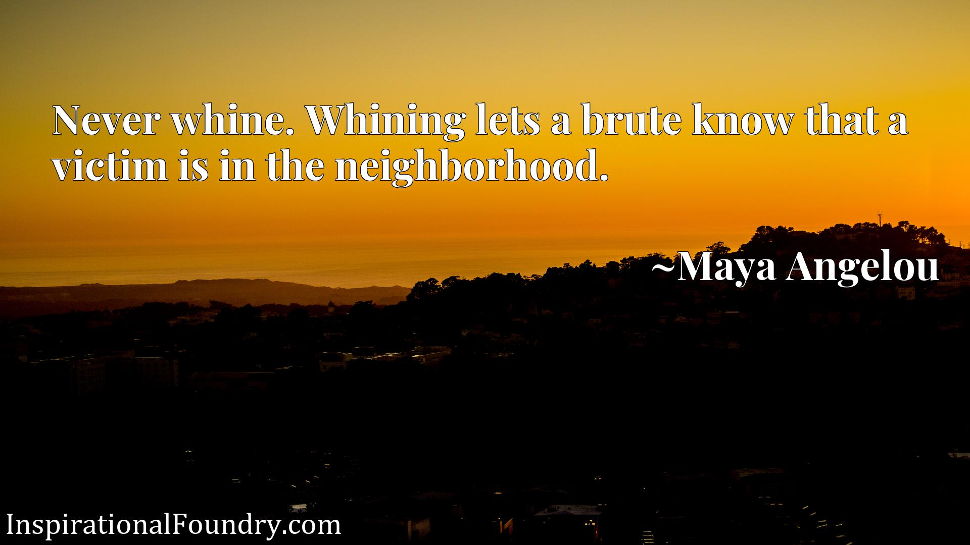Never whine. Whining lets a brute know that a victim is in the neighborhood.