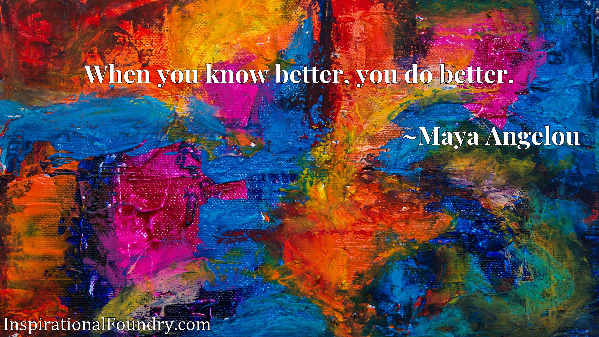 Quote Picture :When you know better, you do better.