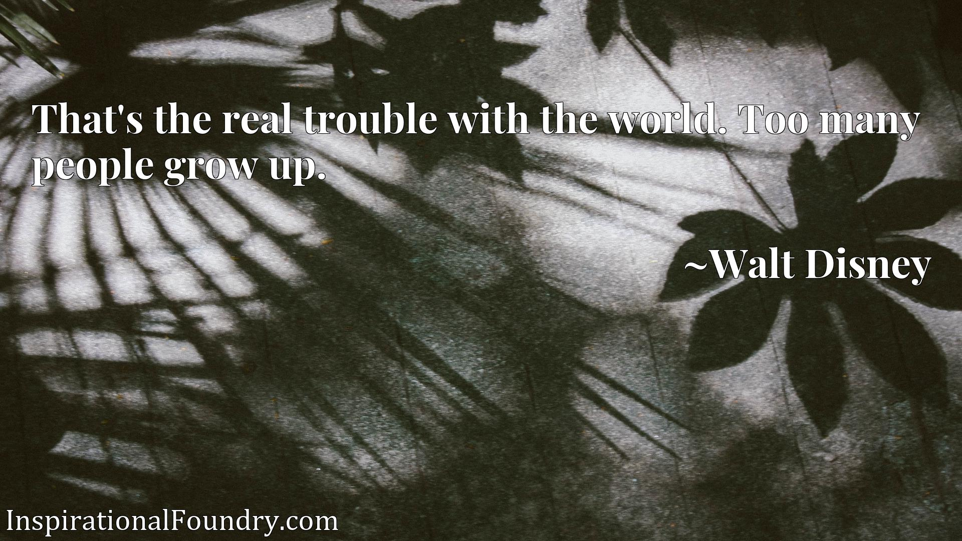 Quote Picture :That's the real trouble with the world. Too many people grow up.