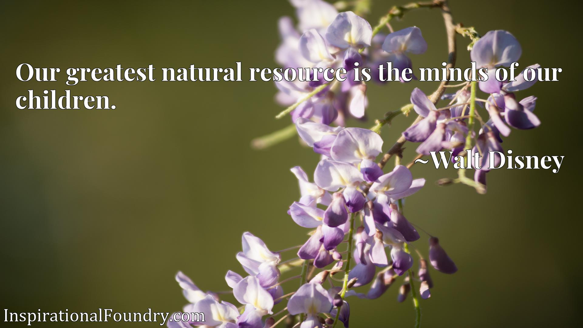 Quote Picture :Our greatest natural resource is the minds of our children.