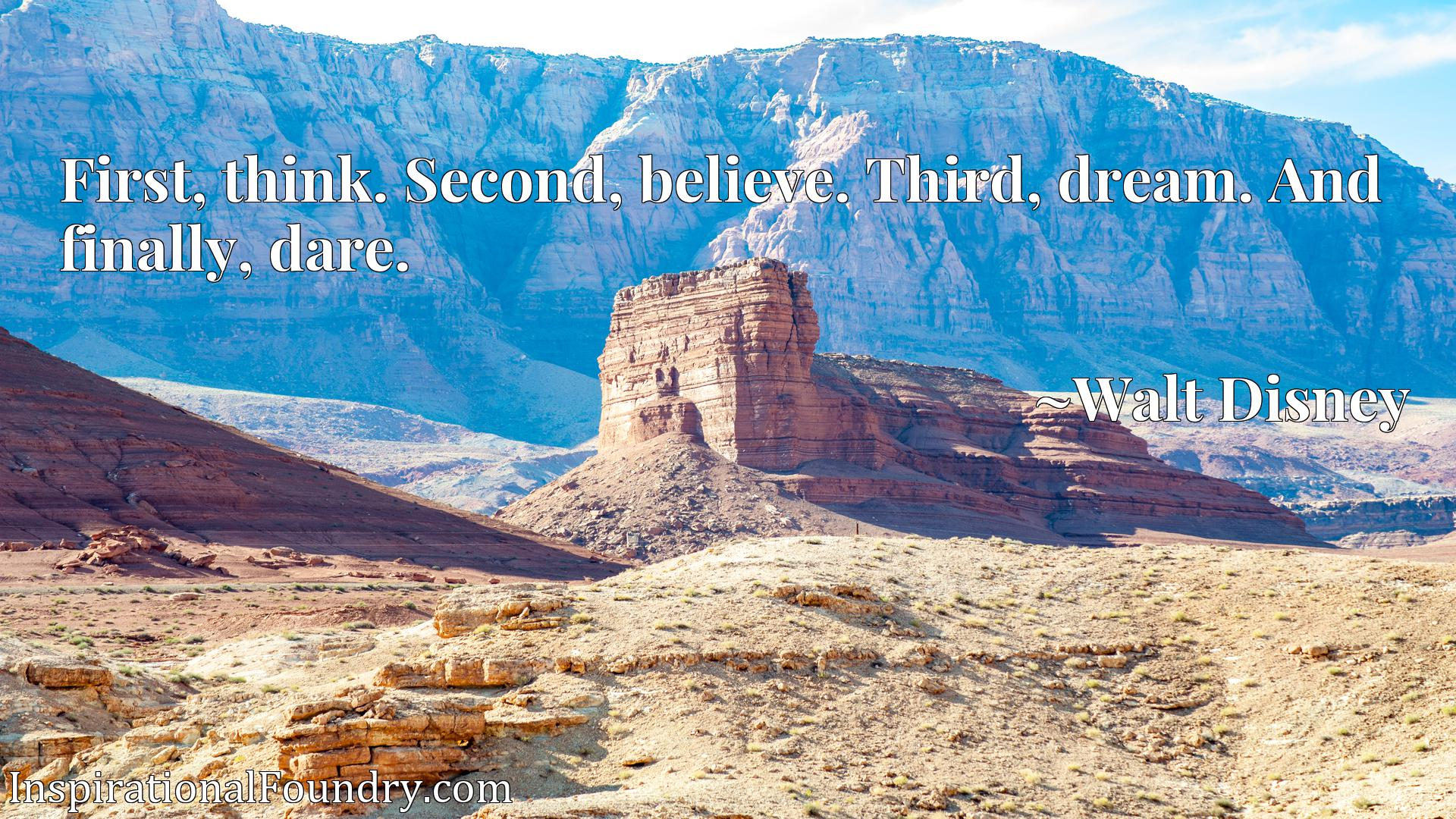 Quote Picture :First, think. Second, believe. Third, dream. And finally, dare.