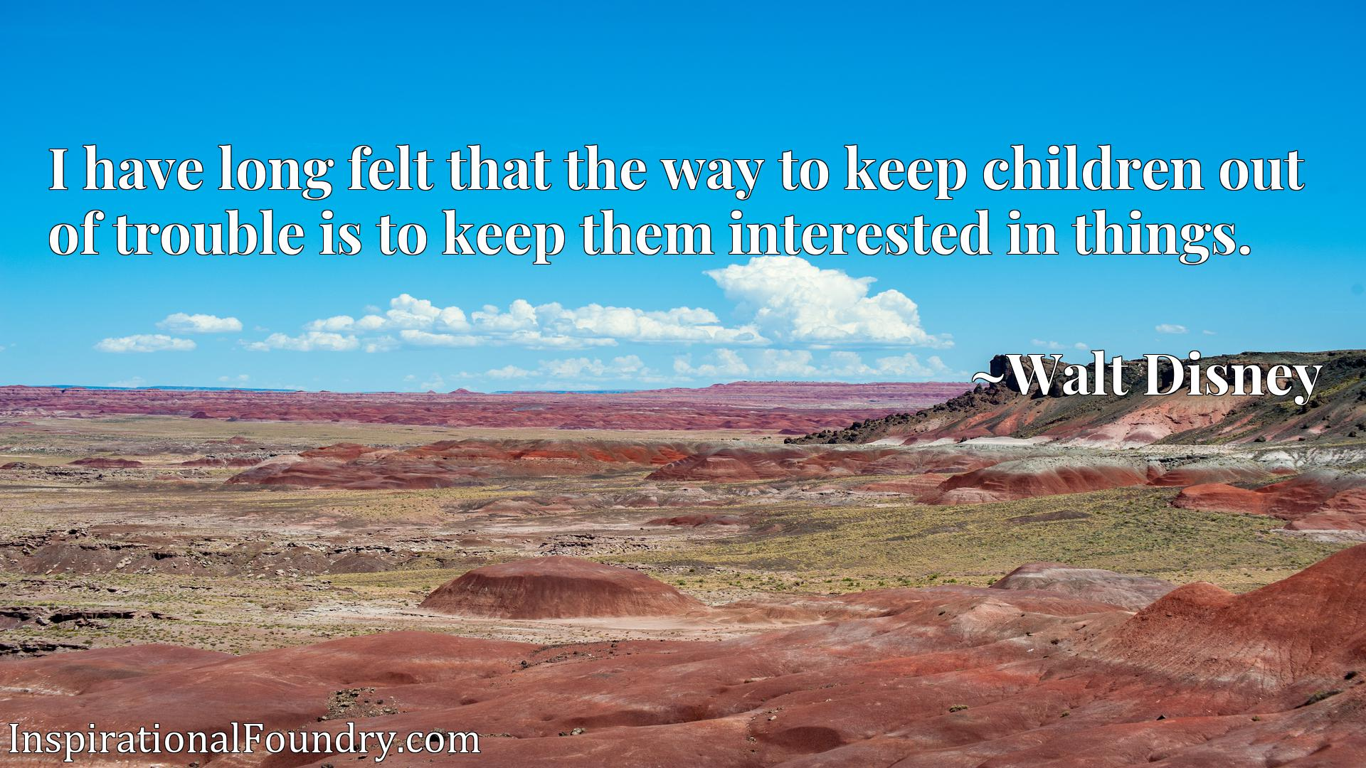 Quote Picture :I have long felt that the way to keep children out of trouble is to keep them interested in things.