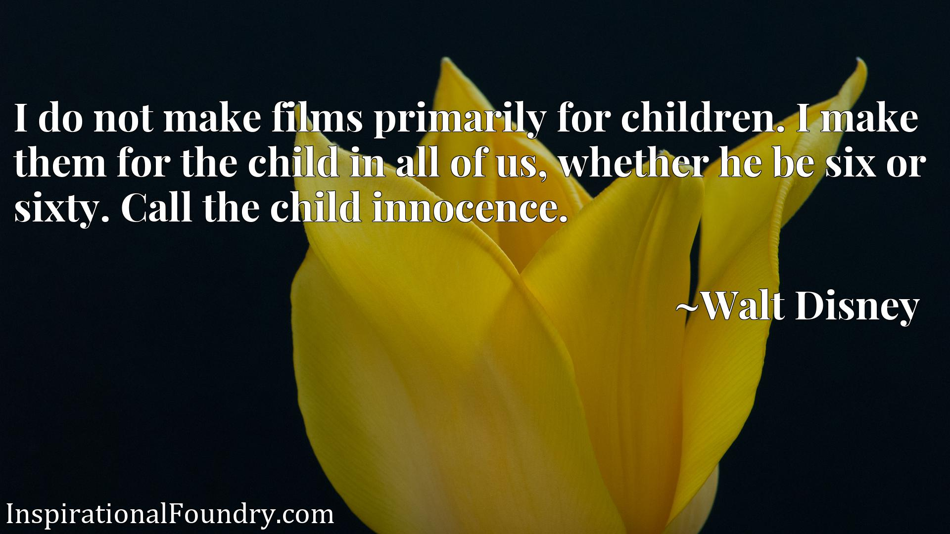 Quote Picture :I do not make films primarily for children. I make them for the child in all of us, whether he be six or sixty. Call the child innocence.
