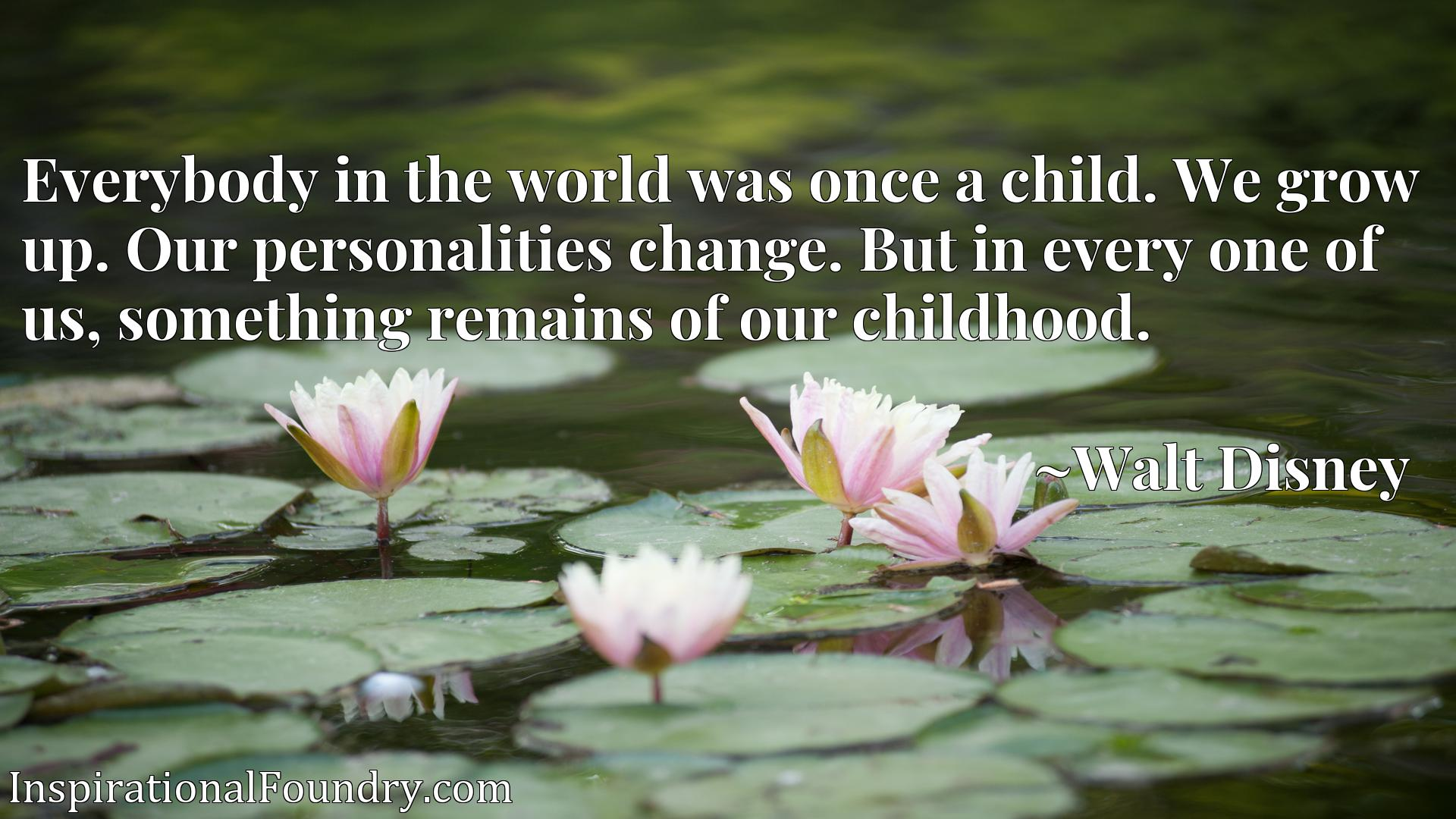 Quote Picture :Everybody in the world was once a child. We grow up. Our personalities change. But in every one of us, something remains of our childhood.