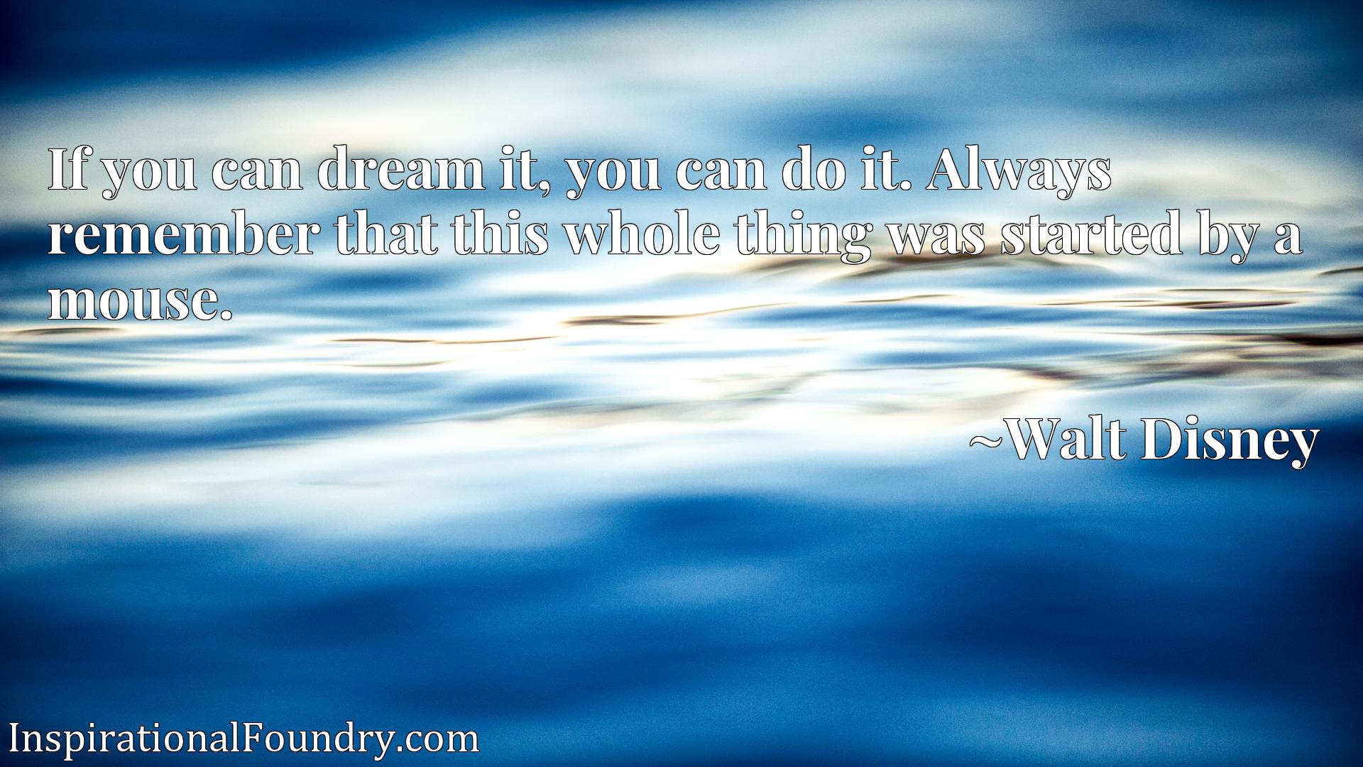 If you can dream it, you can do it. Always remember that this whole thing was started by a mouse.