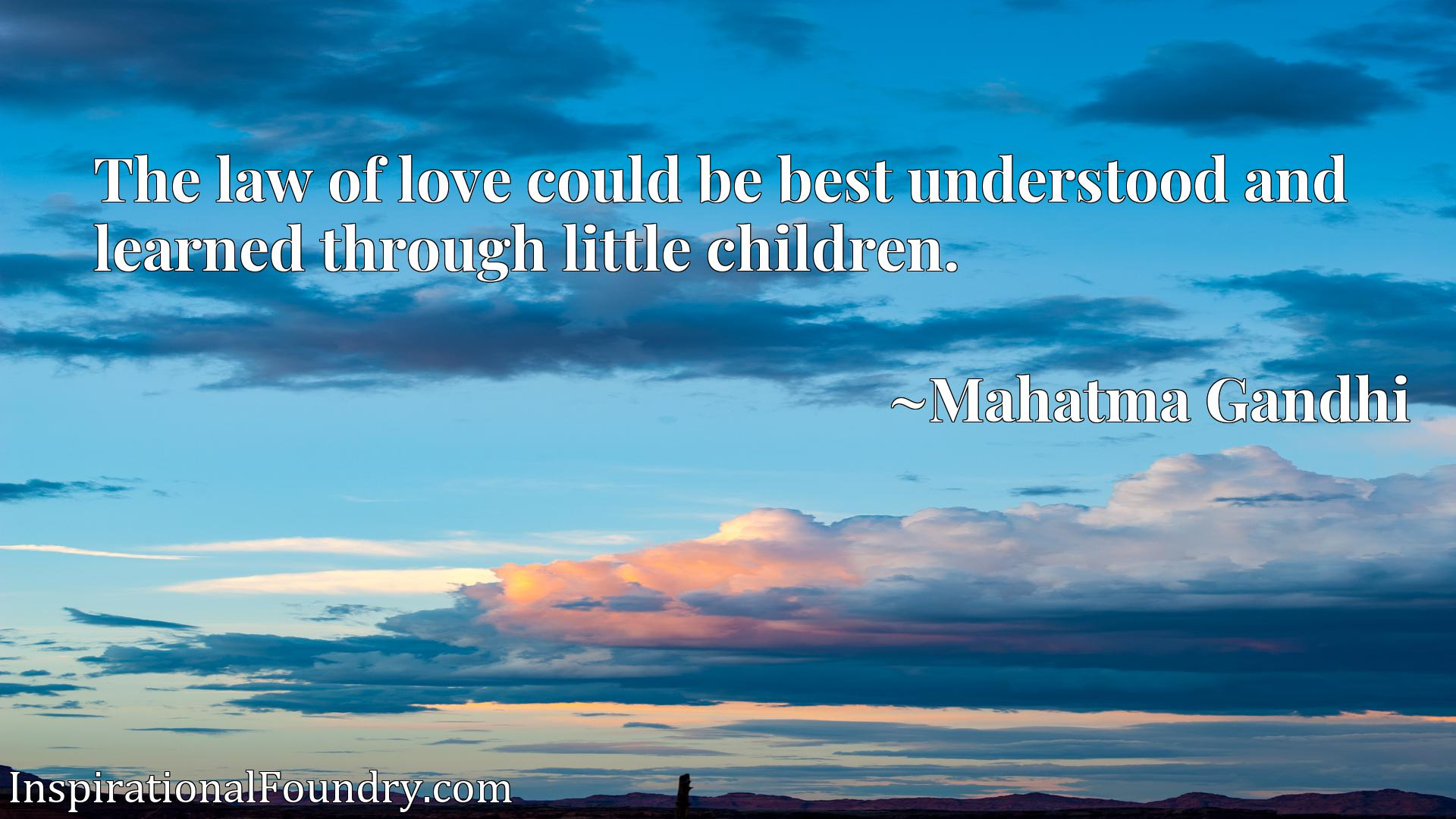 Quote Picture :The law of love could be best understood and learned through little children.