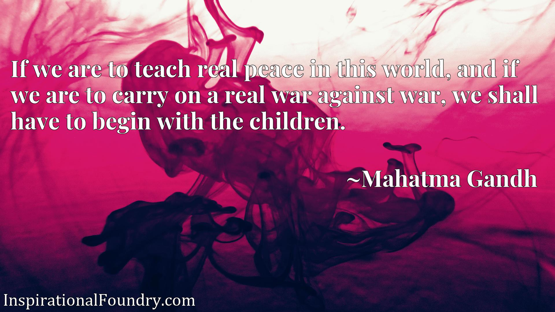 Quote Picture :If we are to teach real peace in this world, and if we are to carry on a real war against war, we shall have to begin with the children.