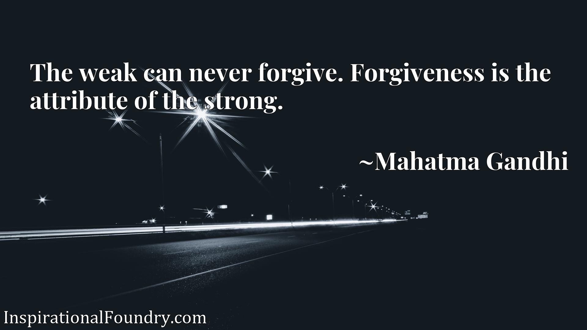 Quote Picture :The weak can never forgive. Forgiveness is the attribute of the strong.