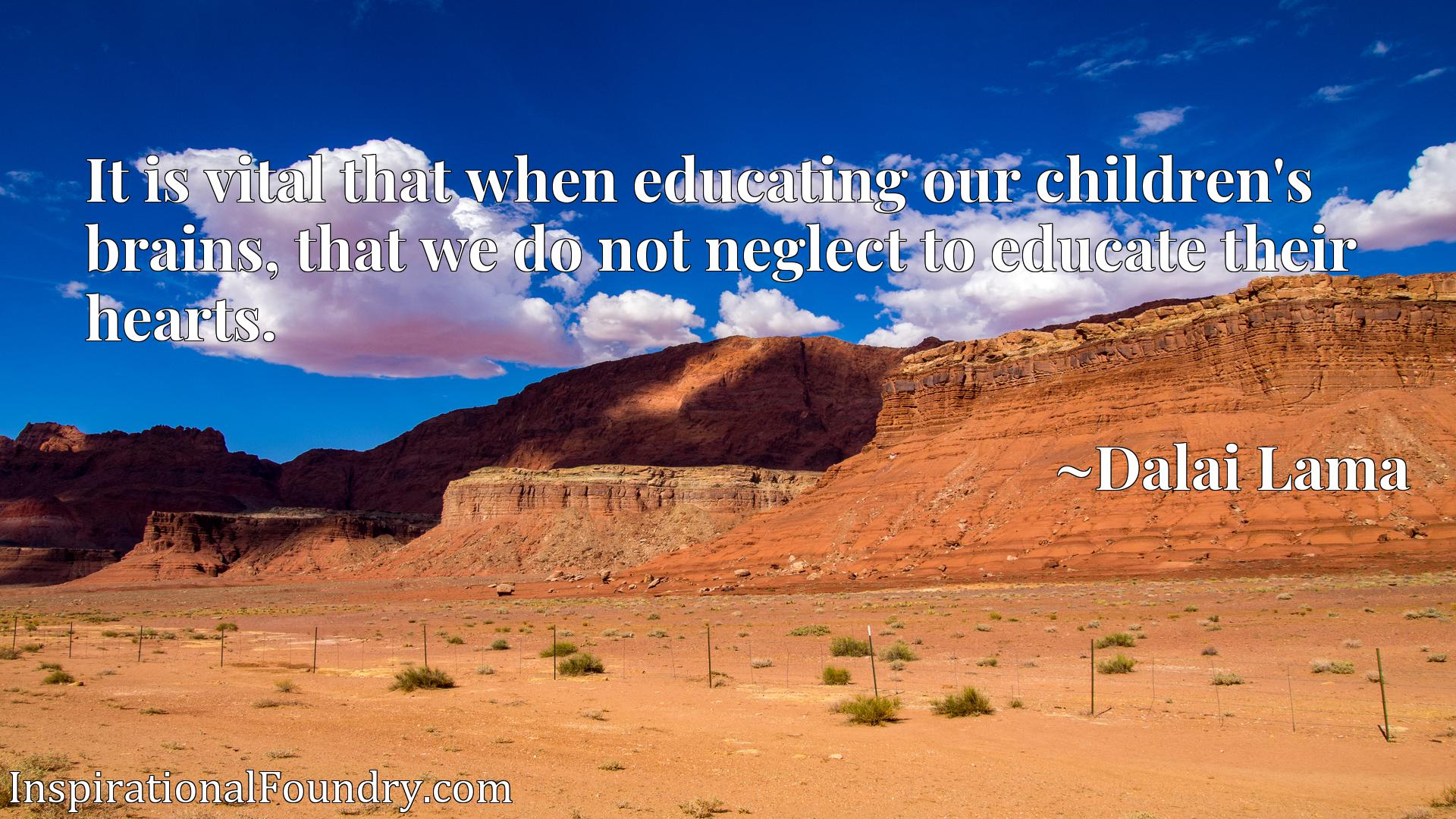 Quote Picture :It is vital that when educating our children's brains, that we do not neglect to educate their hearts.