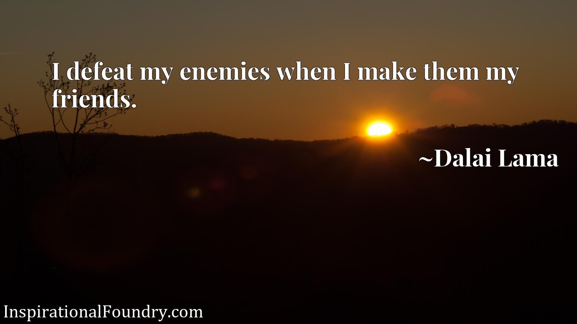 I defeat my enemies when I make them my friends.