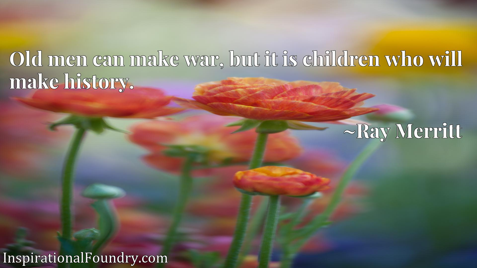 Quote Picture :Old men can make war, but it is children who will make history.