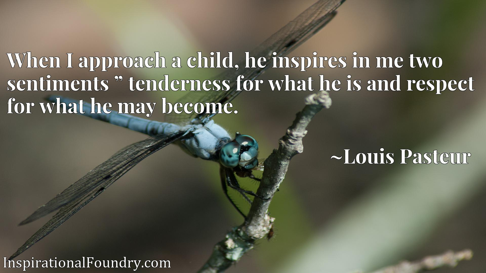 Quote Picture :When I approach a child, he inspires in me two sentiments