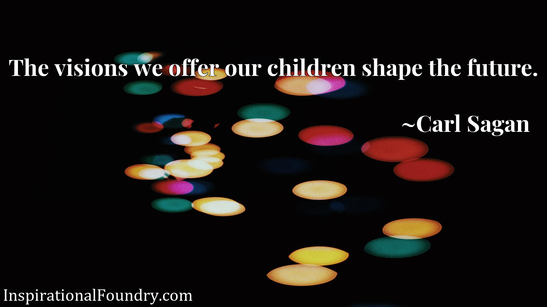 Quote Picture :The visions we offer our children shape the future.