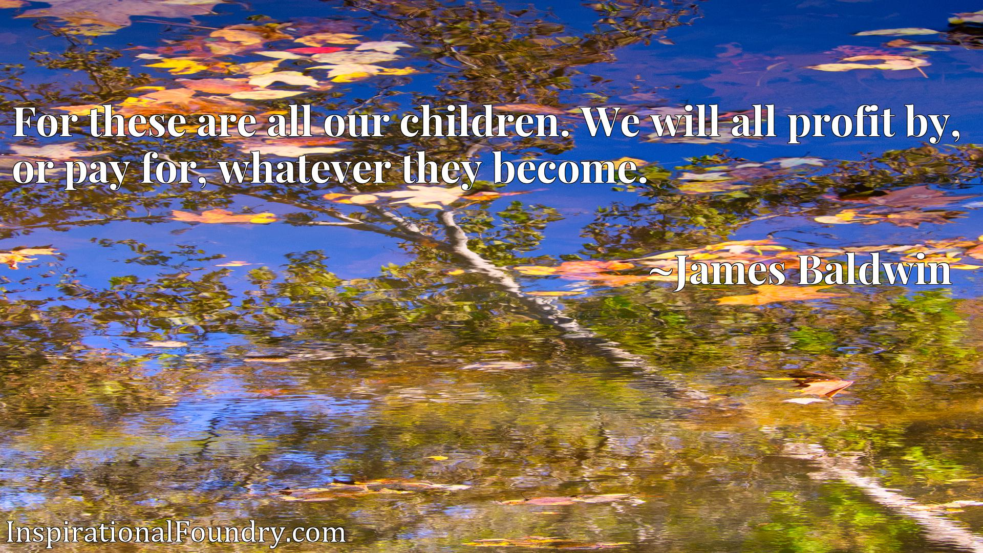 Quote Picture :For these are all our children. We will all profit by, or pay for, whatever they become.