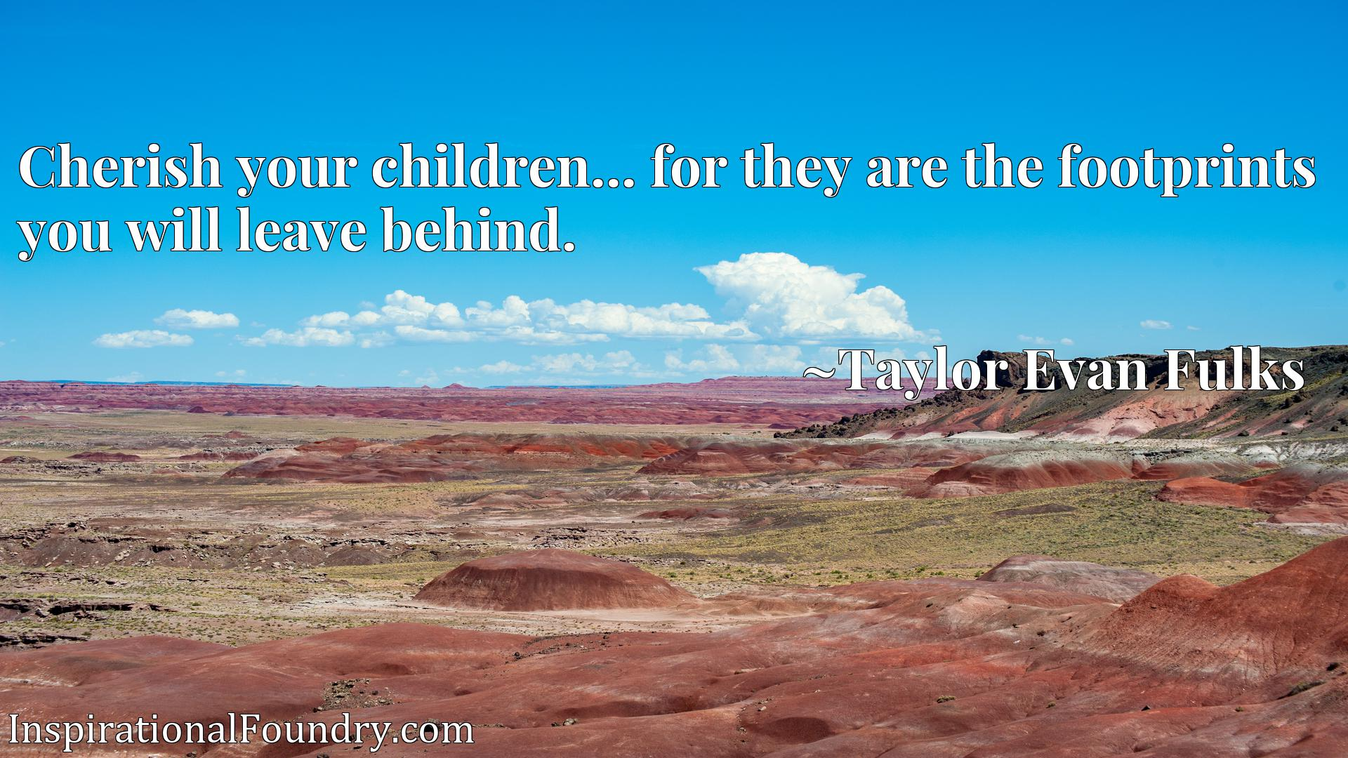Quote Picture :Cherish your children... for they are the footprints you will leave behind.