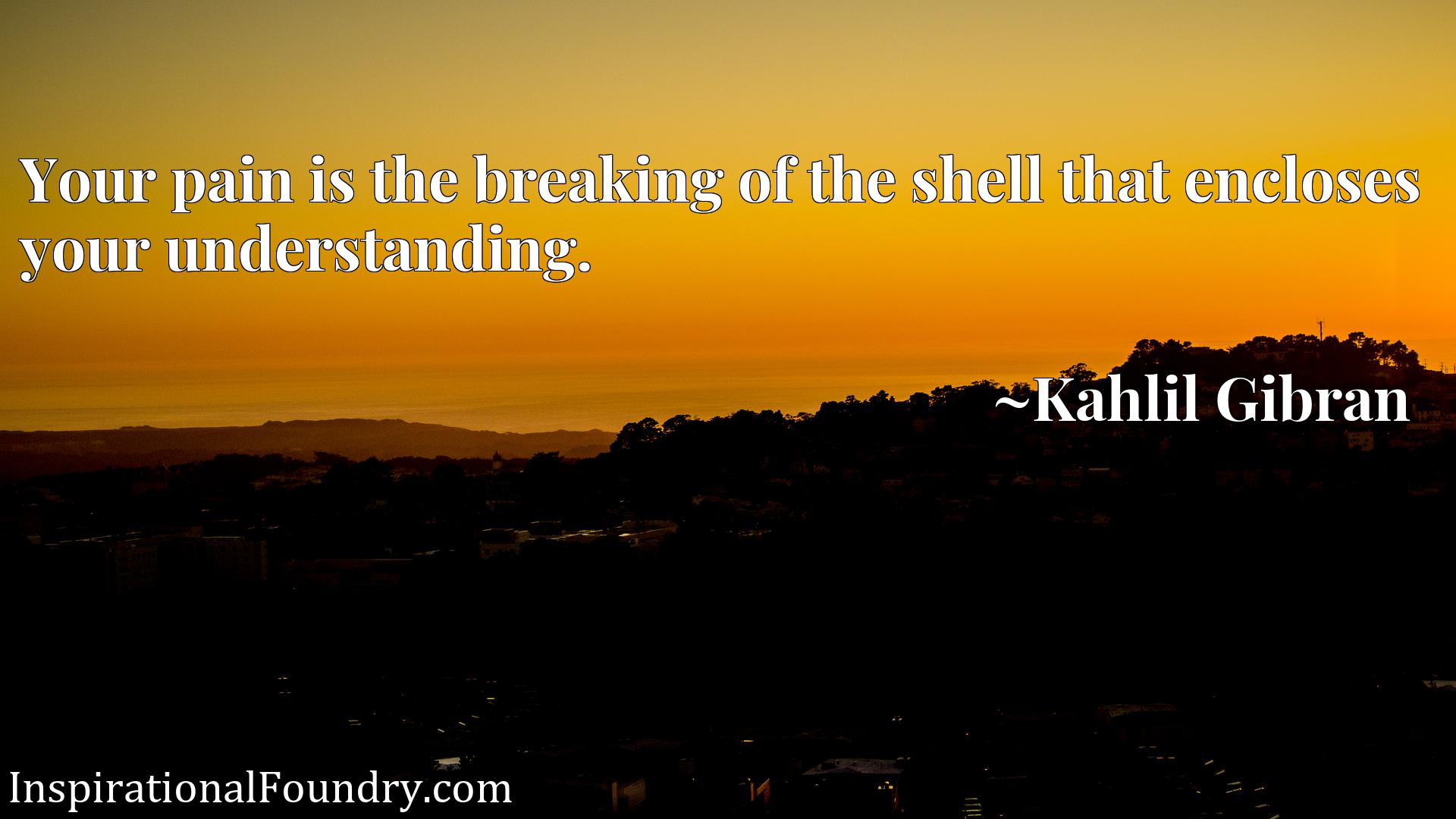 Your pain is the breaking of the shell that encloses your understanding.