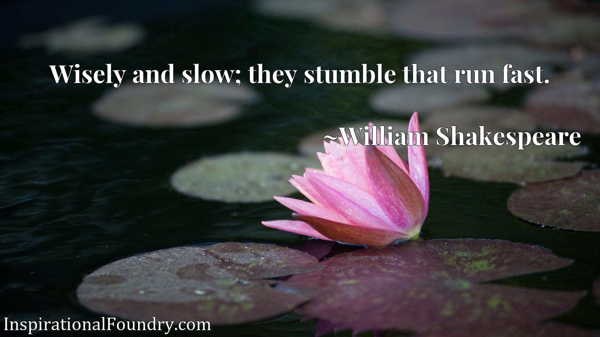 Wisely and slow; they stumble that run fast.