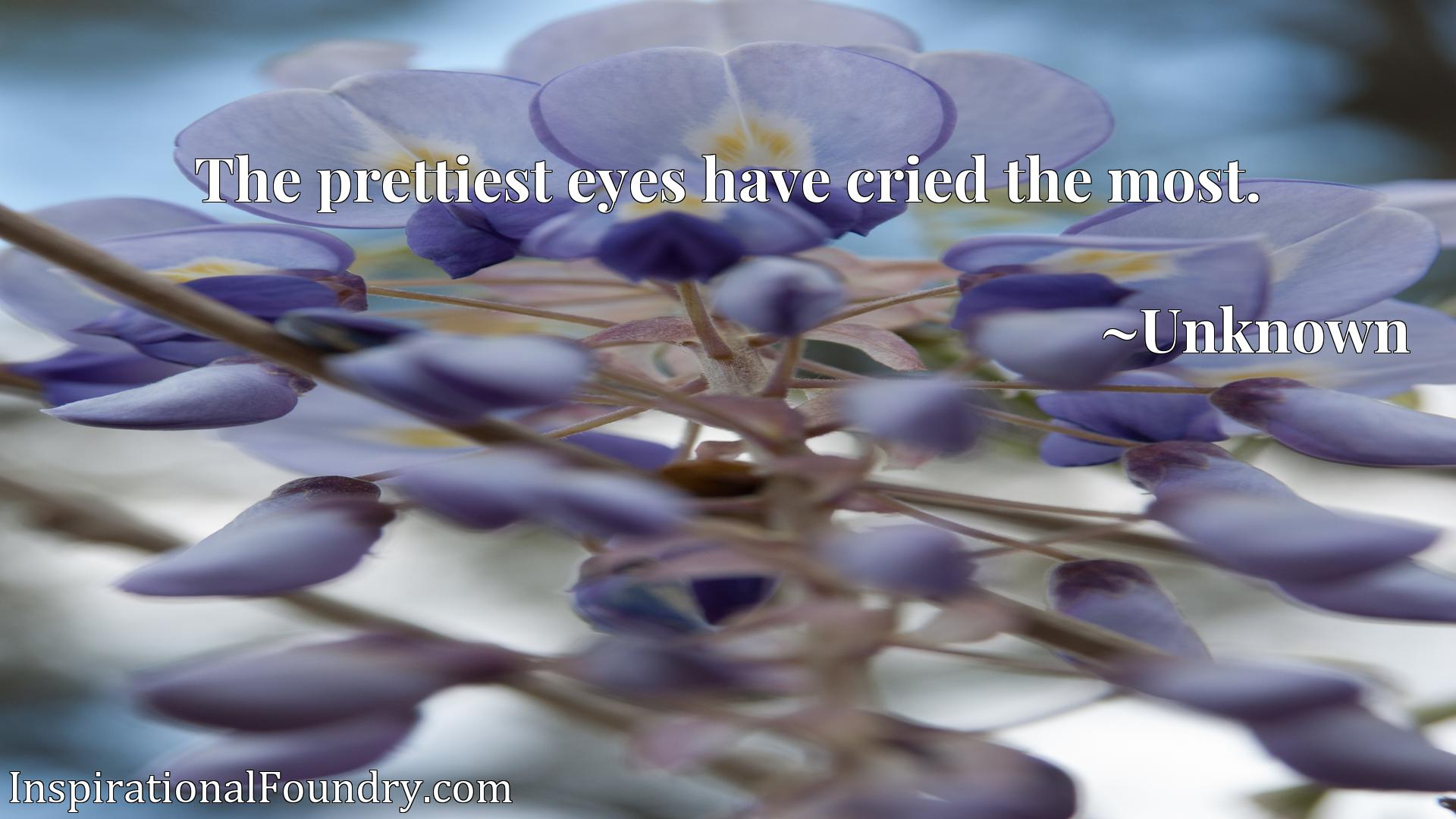 The prettiest eyes have cried the most.