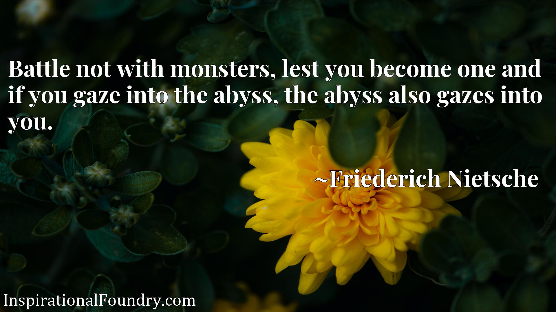 Battle not with monsters, lest you become one and if you gaze into the abyss, the abyss also gazes into you.