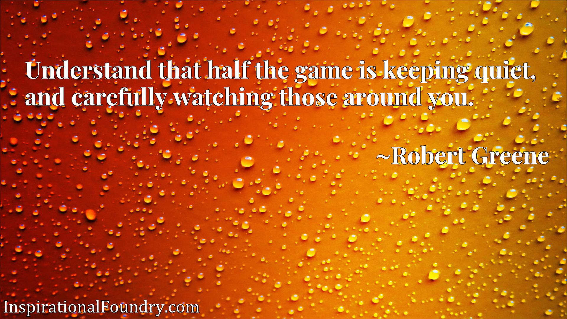 Understand that half the game is keeping quiet, and carefully watching those around you.