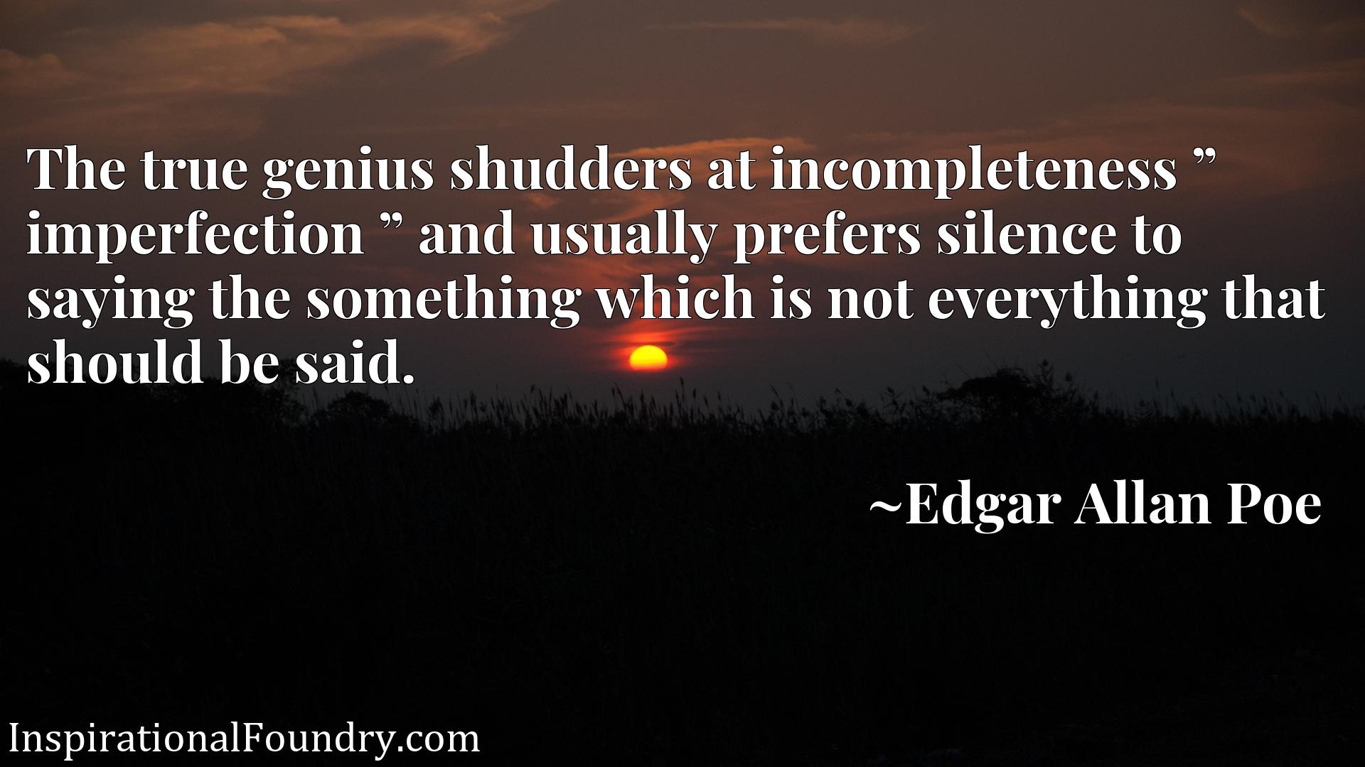 "The true genius shudders at incompleteness "" imperfection "" and usually prefers silence to saying the something which is not everything that should be said."