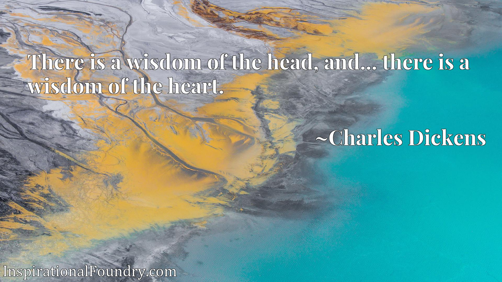 There is a wisdom of the head, and... there is a wisdom of the heart.
