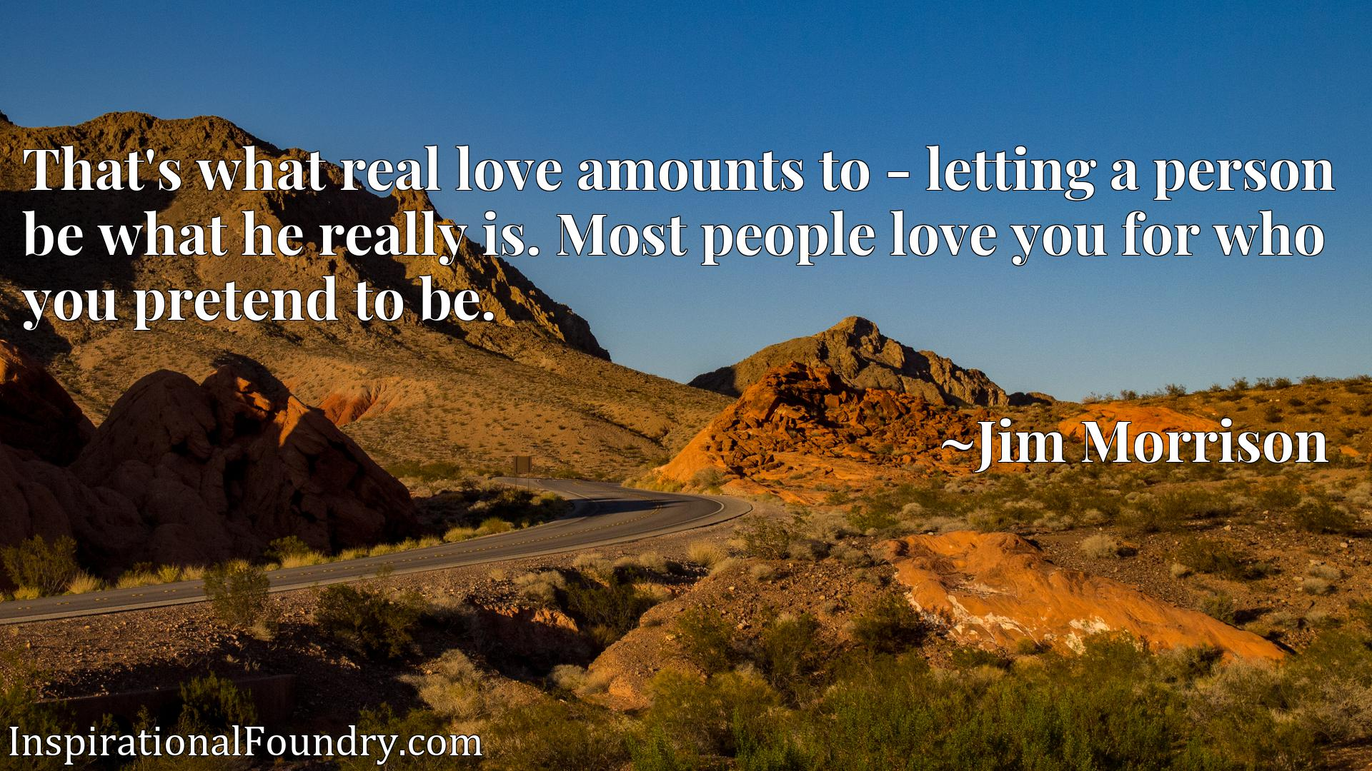 That's what real love amounts to - letting a person be what he really is. Most people love you for who you pretend to be.