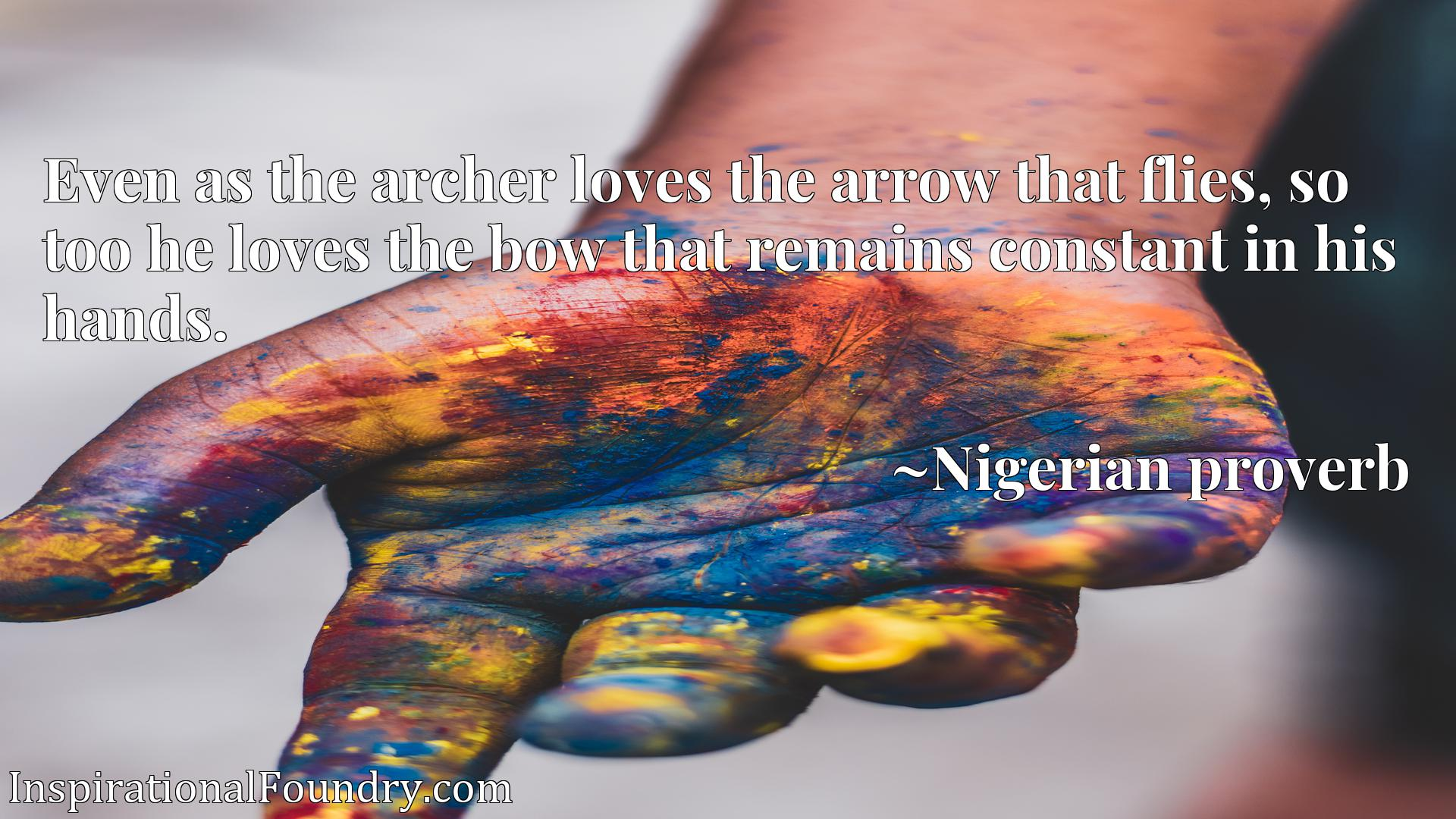 Even as the archer loves the arrow that flies, so too he loves the bow that remains constant in his hands.