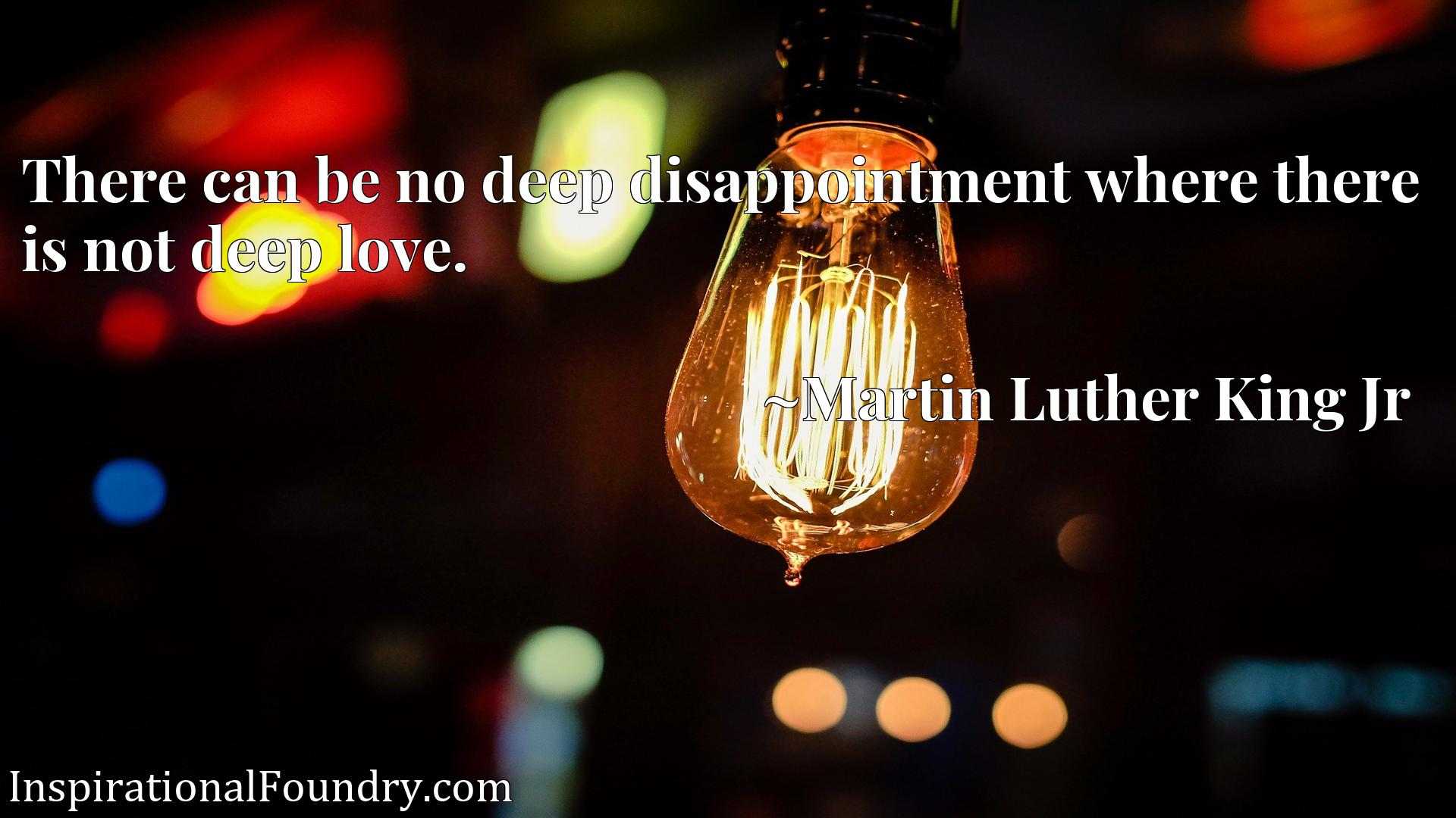 There can be no deep disappointment where there is not deep love.