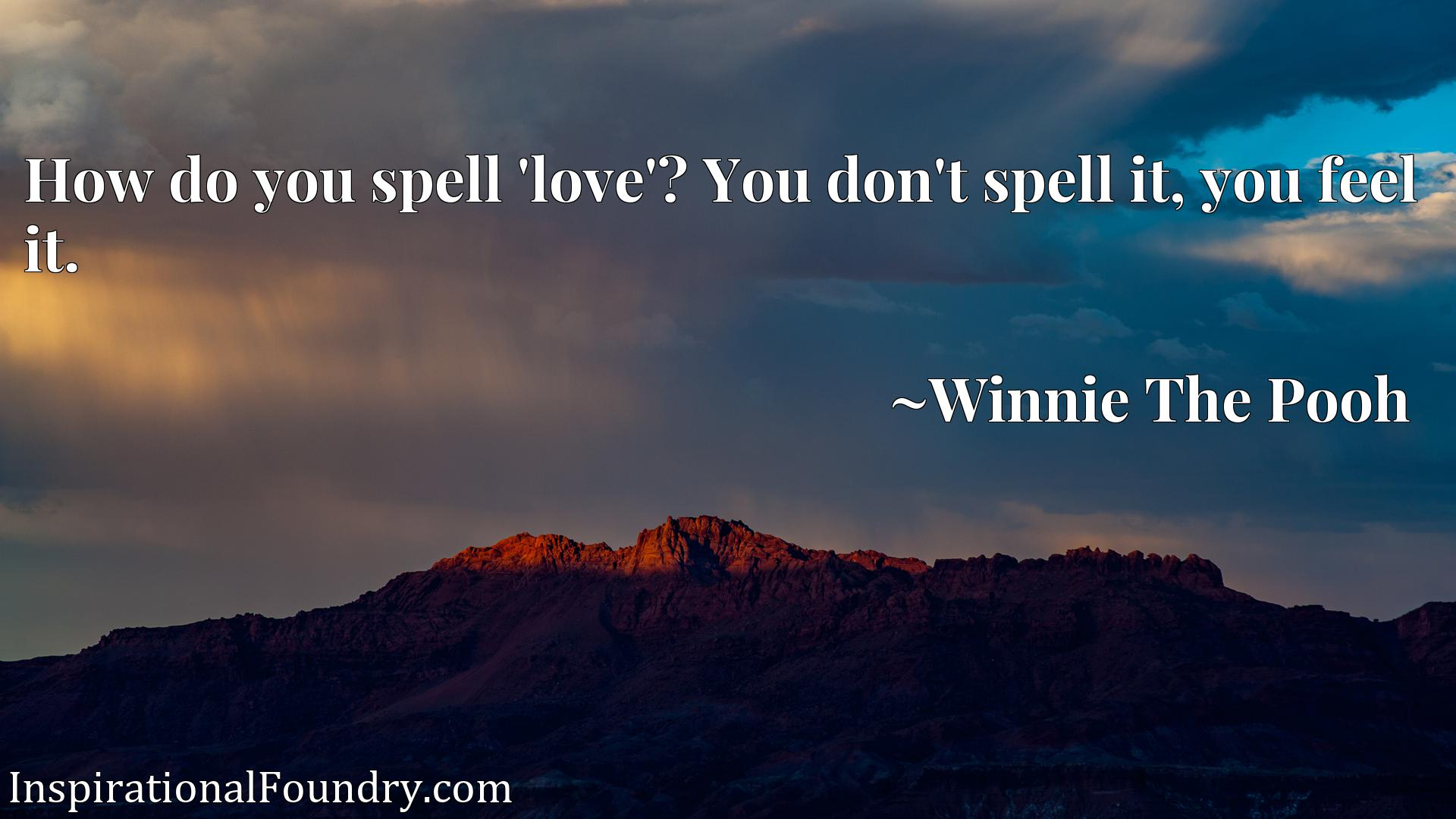 How do you spell 'love'? You don't spell it, you feel it.